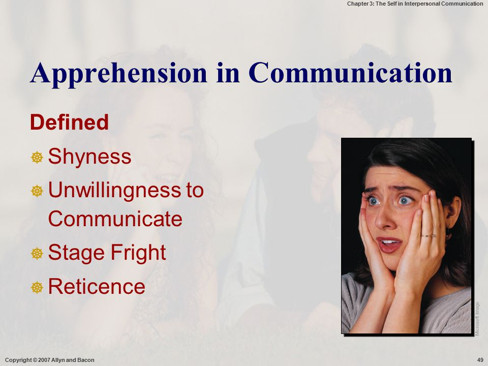 Chapter 3: The Self in Interpersonal Communication Copyright © 2007 Allyn and Bacon49 Apprehension in Communication Defined  Shyness  Unwillingness