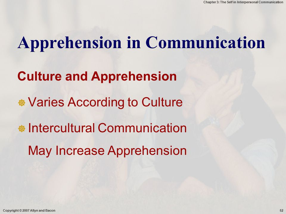 Chapter 3: The Self in Interpersonal Communication Copyright © 2007 Allyn and Bacon52 Apprehension in Communication Culture and Apprehension  Varies