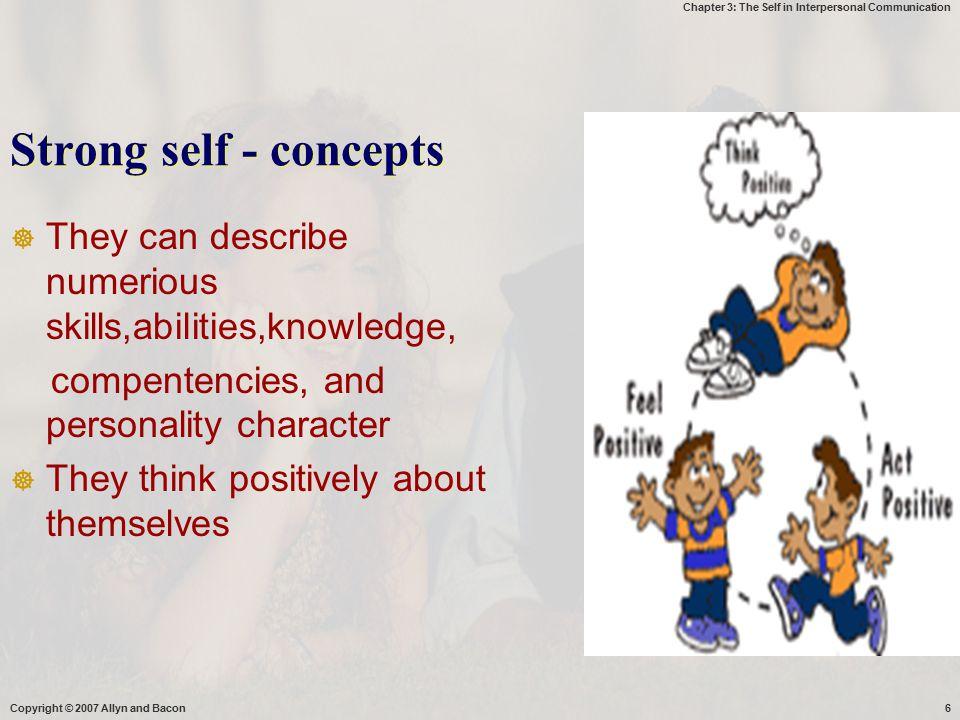 Chapter 3: The Self in Interpersonal Communication Self concepts  Kurang pengetahuan ttg diri sendiri  Harapan tidak realistis  Rendahnya penghargaan thd diri sendiri  Pengetahuan menyeluruh ttg diri ( - /+)  Menerima diri apa adanya  Kesadaran yg besar utk mengubah aspek diri yg dianggap merugikan Copyright © 2007 Allyn and Bacon7