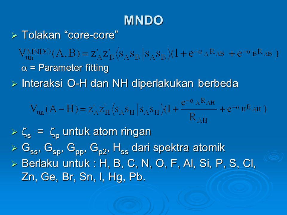 MNDO  Tolakan core-core  = Parameter fitting  = Parameter fitting  Interaksi O-H dan NH diperlakukan berbeda   s =  p untuk atom ringan  G ss, G sp, G pp, G p2, H ss dari spektra atomik  Berlaku untuk : H, B, C, N, O, F, Al, Si, P, S, Cl, Zn, Ge, Br, Sn, I, Hg, Pb.