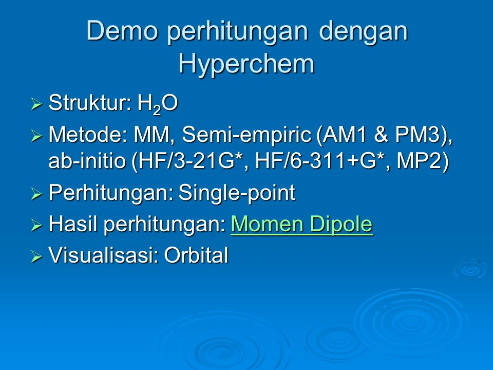 Demo perhitungan dengan Hyperchem  Struktur: H 2 O  Metode: MM, Semi-empiric (AM1 & PM3), ab-initio (HF/3-21G*, HF/6-311+G*, MP2)  Perhitungan: Single-point  Hasil perhitungan: Momen Dipole Momen DipoleMomen Dipole  Visualisasi: Orbital