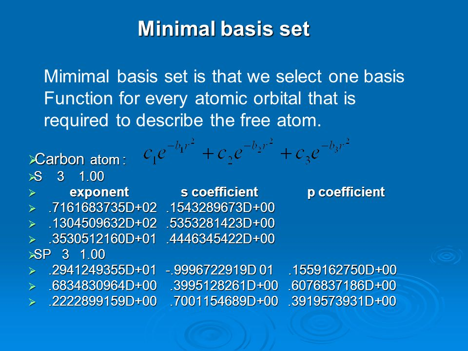 Minimal basis set  Carbon atom :  S 3 1.00  exponent s coefficient p coefficient .7161683735D+02.1543289673D+00 .7161683735D+02.1543289673D+00 .1304509632D+02.5353281423D+00 .1304509632D+02.5353281423D+00 .3530512160D+01.4446345422D+00  SP 3 1.00  SP 3 1.00 .2941249355D+01 -.9996722919D 01.1559162750D+00 .2941249355D+01 -.9996722919D 01.1559162750D+00 .6834830964D+00.3995128261D+00.6076837186D+00 .6834830964D+00.3995128261D+00.6076837186D+00 .2222899159D+00.7001154689D+00.3919573931D+00 Mimimal basis set is that we select one basis Function for every atomic orbital that is required to describe the free atom.