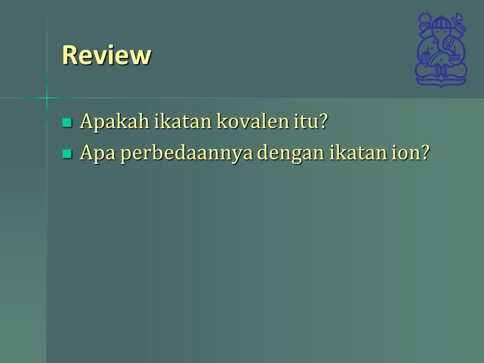 Review Apakah ikatan kovalen itu? Apakah ikatan kovalen itu? Apa perbedaannya dengan ikatan ion? Apa perbedaannya dengan ikatan ion?