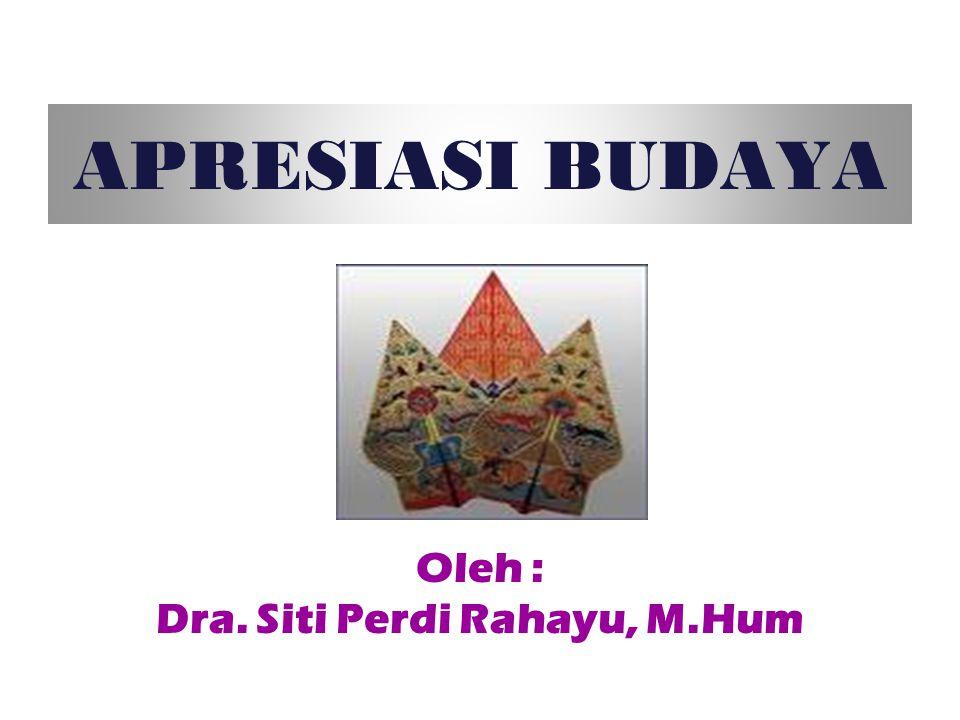 APRESIASI BUDAYA Oleh : Dra. Siti Perdi Rahayu, M.Hum