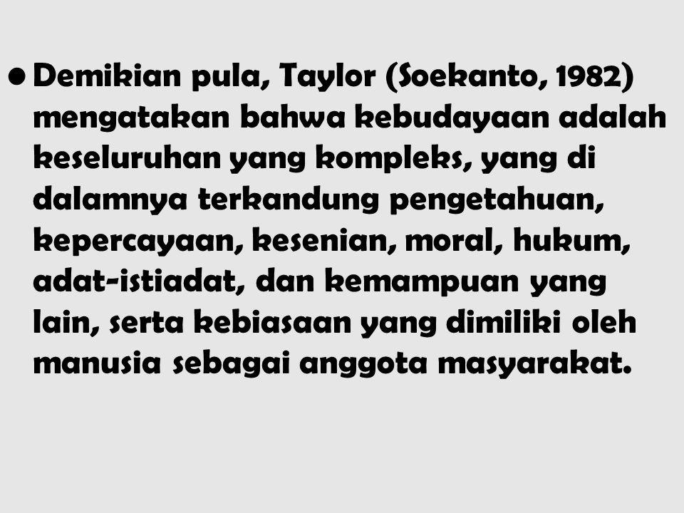 Demikian pula, Taylor (Soekanto, 1982) mengatakan bahwa kebudayaan adalah keseluruhan yang kompleks, yang di dalamnya terkandung pengetahuan, kepercay