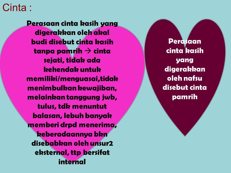 Cinta : Perasaan cinta kasih yang digerakkan oleh akal budi disebut cinta kasih tanpa pamrih  cinta sejati, tidak ada kehendak untuk memiliki/menguas