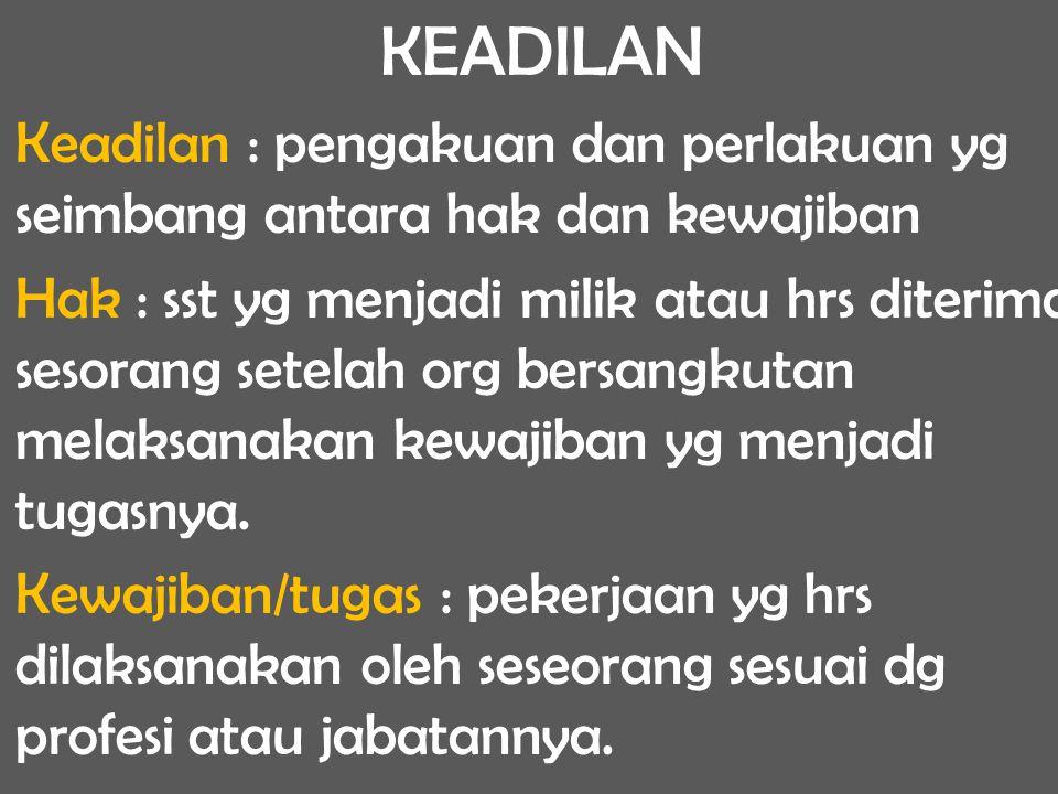 KEADILAN Keadilan : pengakuan dan perlakuan yg seimbang antara hak dan kewajiban Hak : sst yg menjadi milik atau hrs diterima sesorang setelah org ber