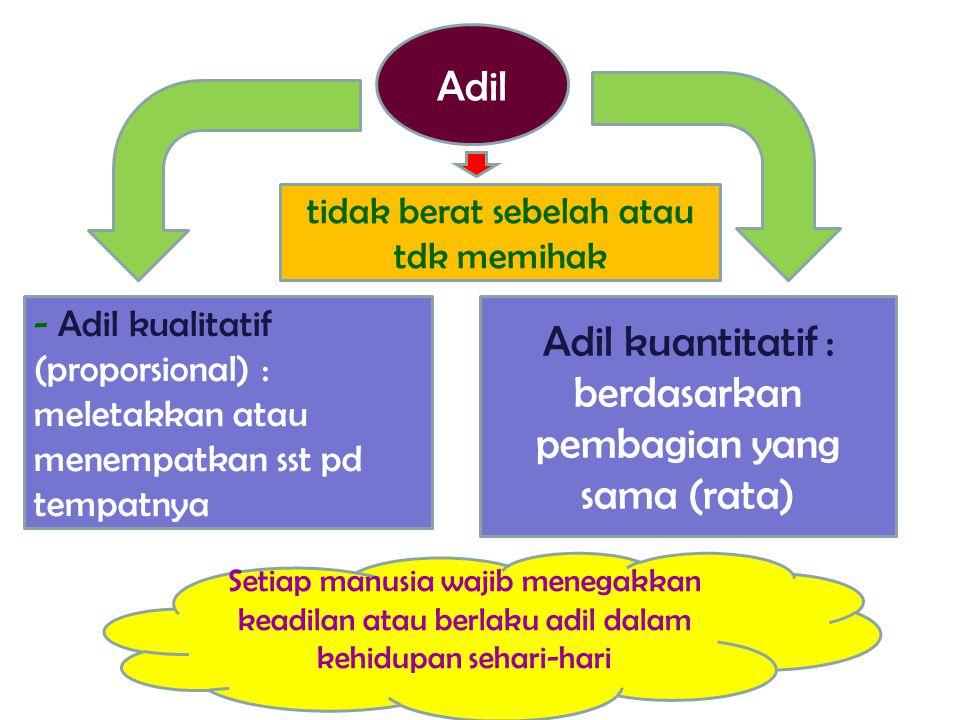 - Adil kualitatif (proporsional) : meletakkan atau menempatkan sst pd tempatnya Adil kuantitatif : berdasarkan pembagian yang sama (rata) Adil tidak b