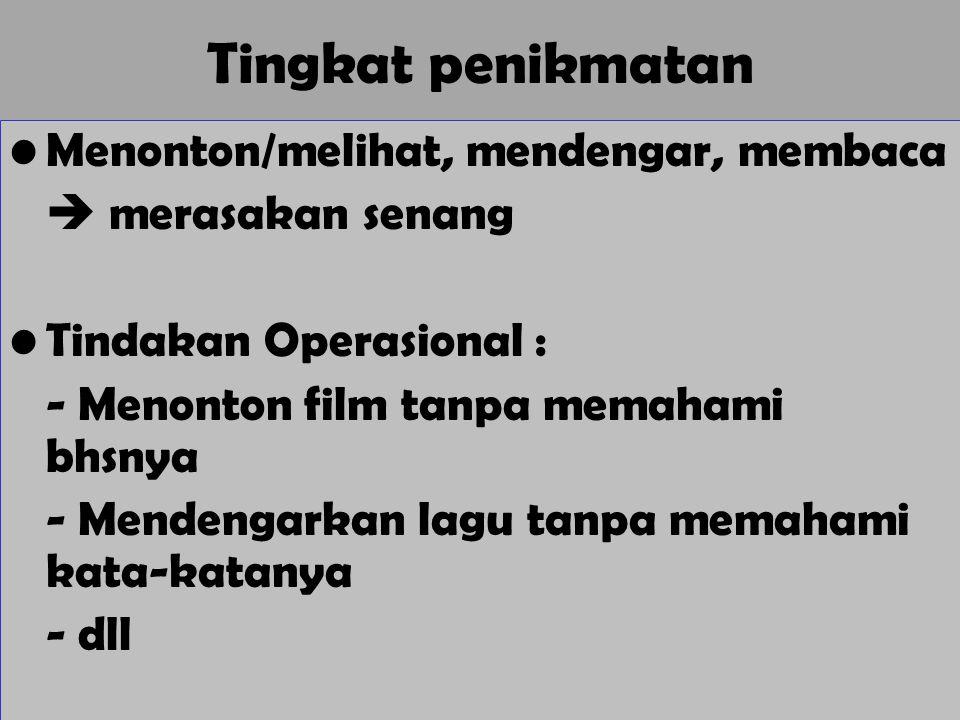 Tingkat penikmatan Menonton/melihat, mendengar, membaca  merasakan senang Tindakan Operasional : - Menonton film tanpa memahami bhsnya - Mendengarkan