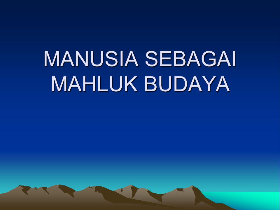 MANUSIA SEBAGAI MAHLUK BUDAYA