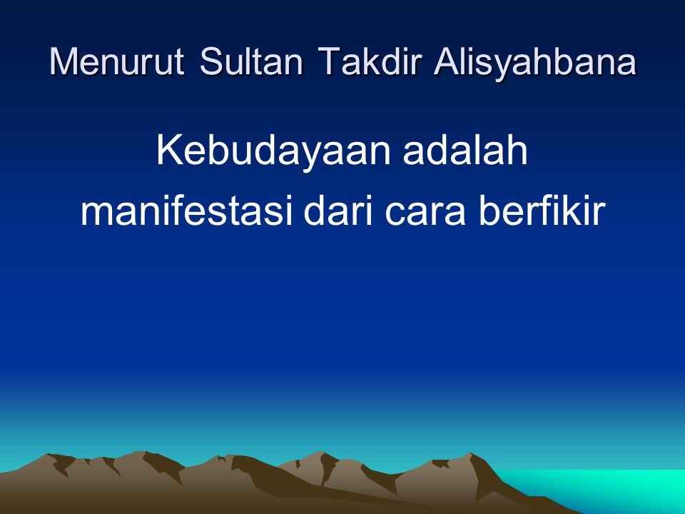 Menurut Sultan Takdir Alisyahbana Kebudayaan adalah manifestasi dari cara berfikir