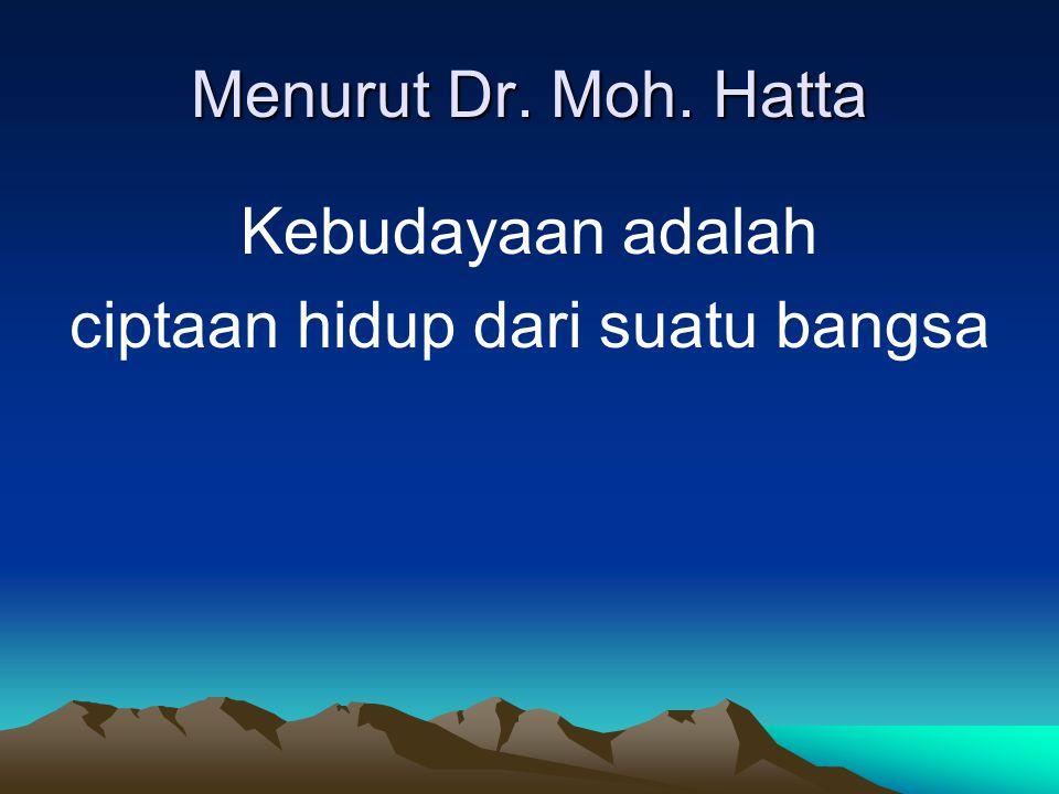 Menurut Dr. Moh. Hatta Kebudayaan adalah ciptaan hidup dari suatu bangsa