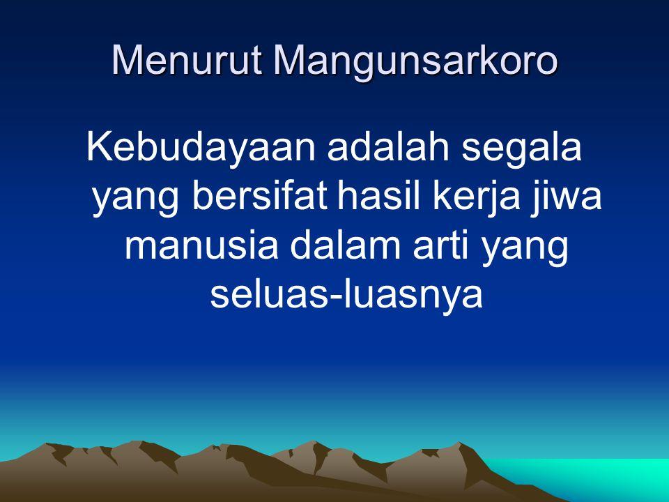 Menurut Mangunsarkoro Kebudayaan adalah segala yang bersifat hasil kerja jiwa manusia dalam arti yang seluas-luasnya