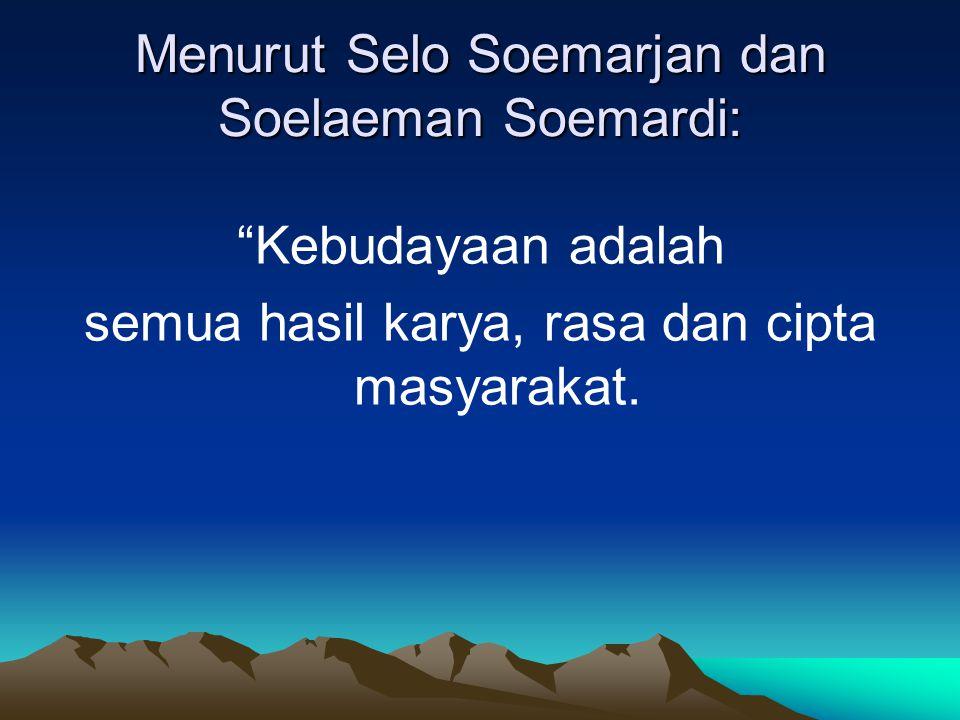 Menurut Selo Soemarjan dan Soelaeman Soemardi: Kebudayaan adalah semua hasil karya, rasa dan cipta masyarakat.