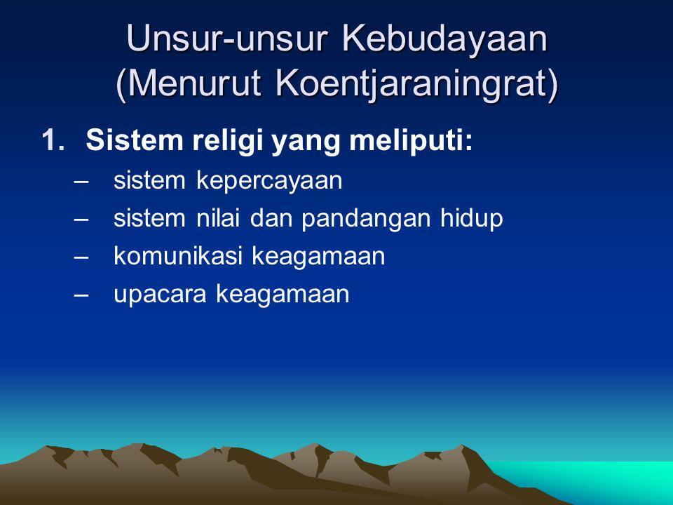Unsur-unsur Kebudayaan (Menurut Koentjaraningrat) 1.Sistem religi yang meliputi: –sistem kepercayaan –sistem nilai dan pandangan hidup –komunikasi keagamaan –upacara keagamaan