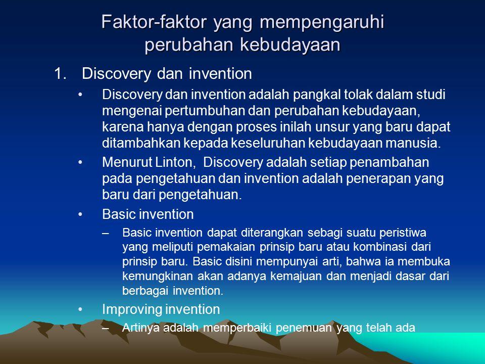 Faktor-faktor yang mempengaruhi perubahan kebudayaan 1.Discovery dan invention Discovery dan invention adalah pangkal tolak dalam studi mengenai pertumbuhan dan perubahan kebudayaan, karena hanya dengan proses inilah unsur yang baru dapat ditambahkan kepada keseluruhan kebudayaan manusia.