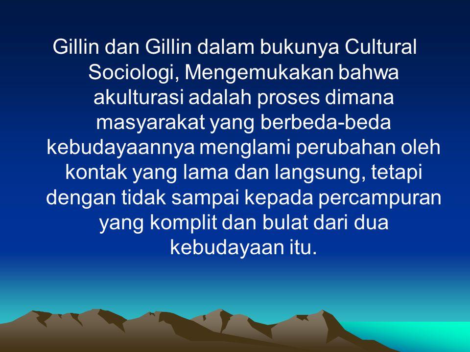 Gillin dan Gillin dalam bukunya Cultural Sociologi, Mengemukakan bahwa akulturasi adalah proses dimana masyarakat yang berbeda-beda kebudayaannya menglami perubahan oleh kontak yang lama dan langsung, tetapi dengan tidak sampai kepada percampuran yang komplit dan bulat dari dua kebudayaan itu.