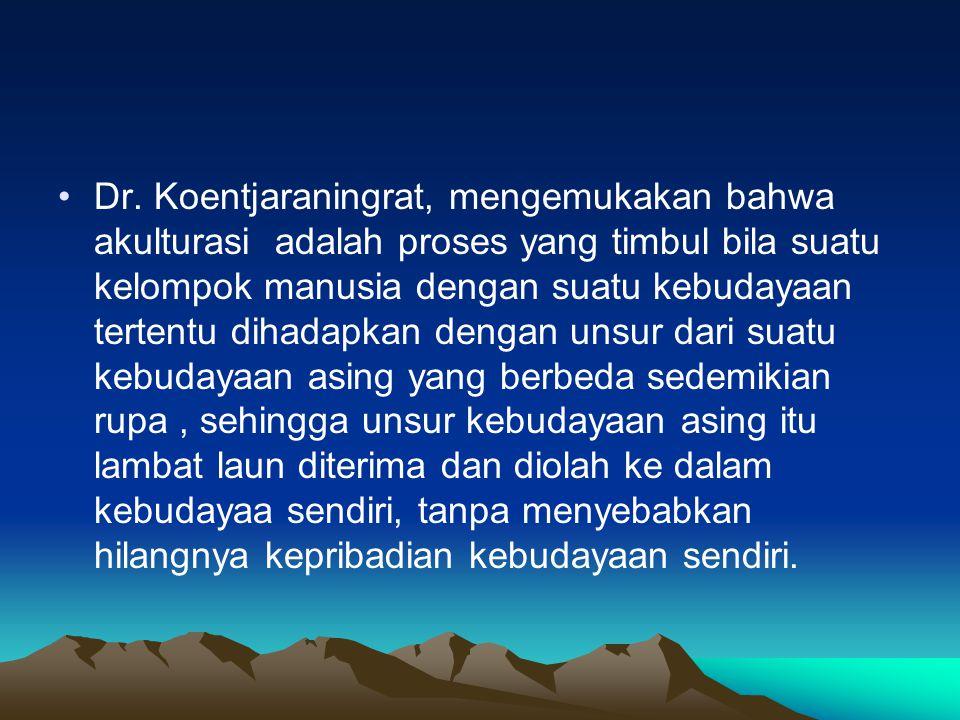 Dr. Koentjaraningrat, mengemukakan bahwa akulturasi adalah proses yang timbul bila suatu kelompok manusia dengan suatu kebudayaan tertentu dihadapkan