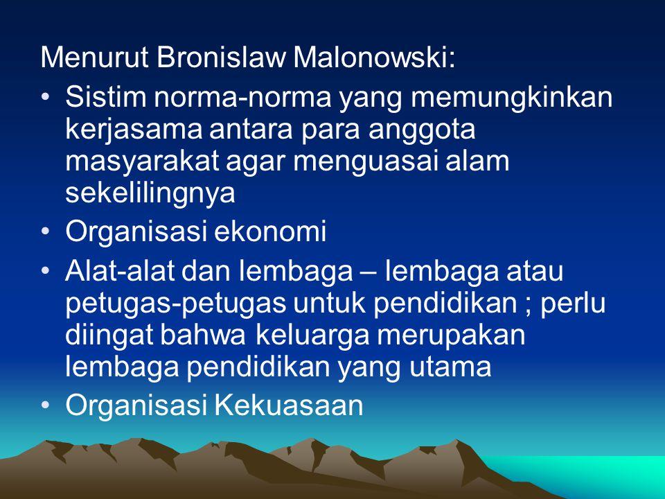 Menurut Bronislaw Malonowski: Sistim norma-norma yang memungkinkan kerjasama antara para anggota masyarakat agar menguasai alam sekelilingnya Organisasi ekonomi Alat-alat dan lembaga – lembaga atau petugas-petugas untuk pendidikan ; perlu diingat bahwa keluarga merupakan lembaga pendidikan yang utama Organisasi Kekuasaan