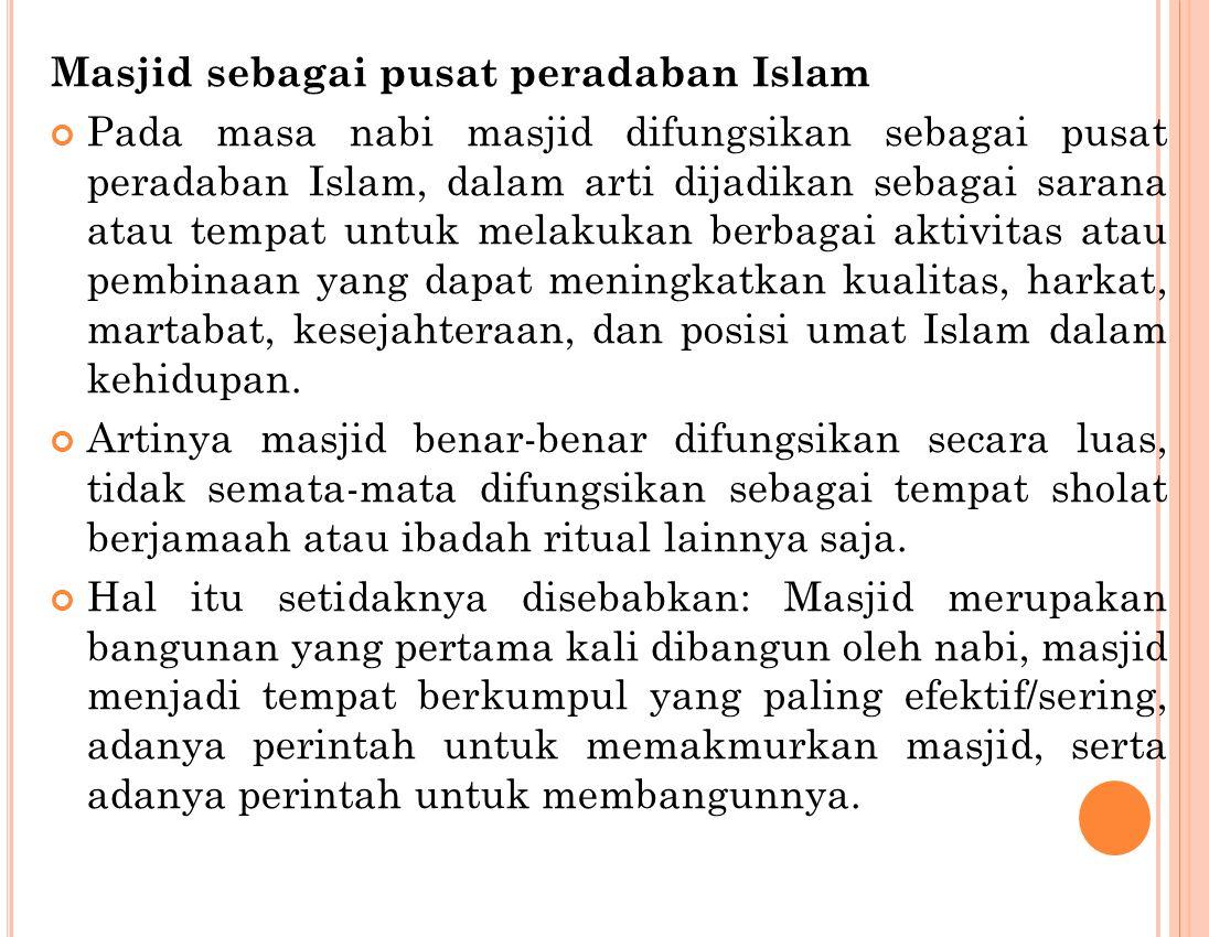 Masjid sebagai pusat peradaban Islam Pada masa nabi masjid difungsikan sebagai pusat peradaban Islam, dalam arti dijadikan sebagai sarana atau tempat untuk melakukan berbagai aktivitas atau pembinaan yang dapat meningkatkan kualitas, harkat, martabat, kesejahteraan, dan posisi umat Islam dalam kehidupan.
