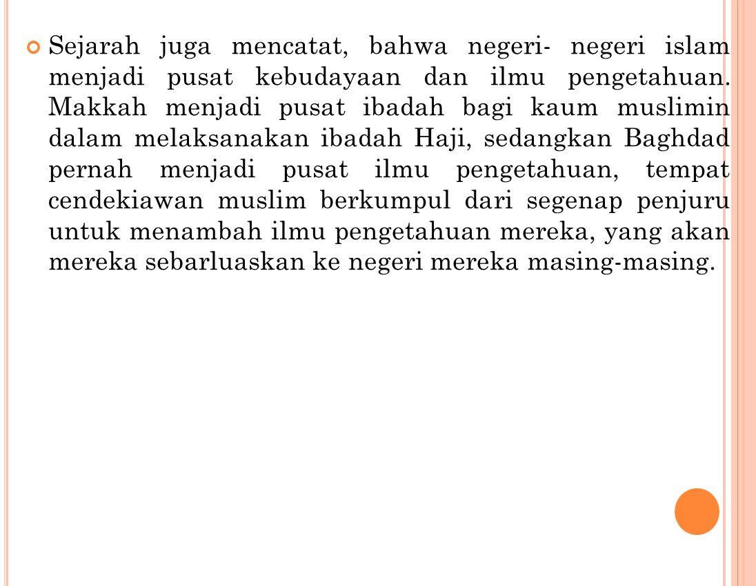Sejarah juga mencatat, bahwa negeri- negeri islam menjadi pusat kebudayaan dan ilmu pengetahuan. Makkah menjadi pusat ibadah bagi kaum muslimin dalam