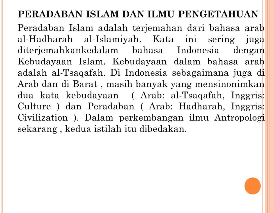 PERADABAN ISLAM DAN ILMU PENGETAHUAN Peradaban Islam adalah terjemahan dari bahasa arab al-Hadharah al-Islamiyah. Kata ini sering juga diterjemahkanke