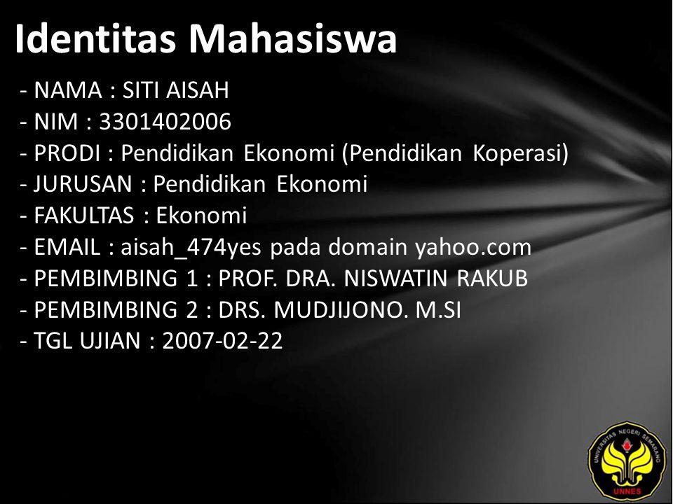 Identitas Mahasiswa - NAMA : SITI AISAH - NIM : 3301402006 - PRODI : Pendidikan Ekonomi (Pendidikan Koperasi) - JURUSAN : Pendidikan Ekonomi - FAKULTAS : Ekonomi - EMAIL : aisah_474yes pada domain yahoo.com - PEMBIMBING 1 : PROF.