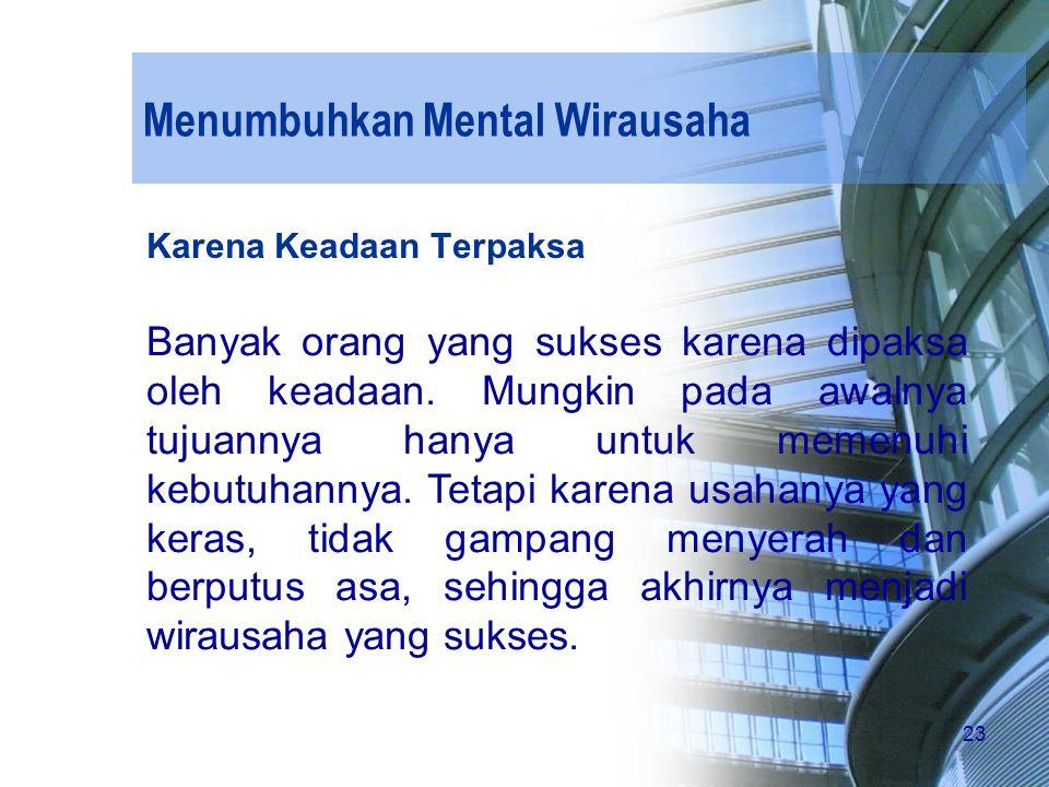 23 Menumbuhkan Mental Wirausaha Karena Keadaan Terpaksa Banyak orang yang sukses karena dipaksa oleh keadaan. Mungkin pada awalnya tujuannya hanya unt