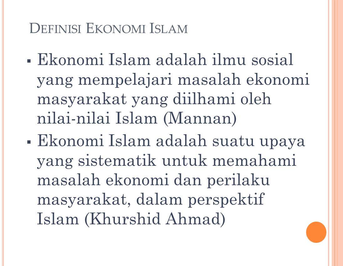 3 D EFINISI E KONOMI I SLAM  Ekonomi Islam adalah ilmu sosial yang mempelajari masalah ekonomi masyarakat yang diilhami oleh nilai-nilai Islam (Mannan)  Ekonomi Islam adalah suatu upaya yang sistematik untuk memahami masalah ekonomi dan perilaku masyarakat, dalam perspektif Islam (Khurshid Ahmad)