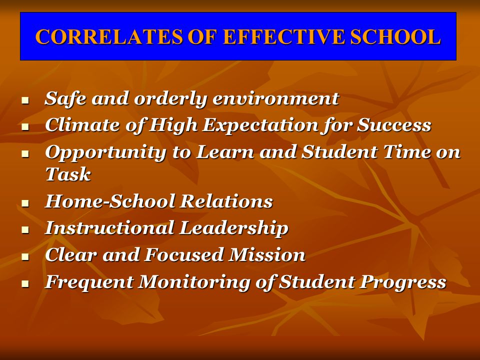 CORRELATES OF EFFECTIVE SCHOOL Safe and orderly environment Safe and orderly environment Climate of High Expectation for Success Climate of High Expec