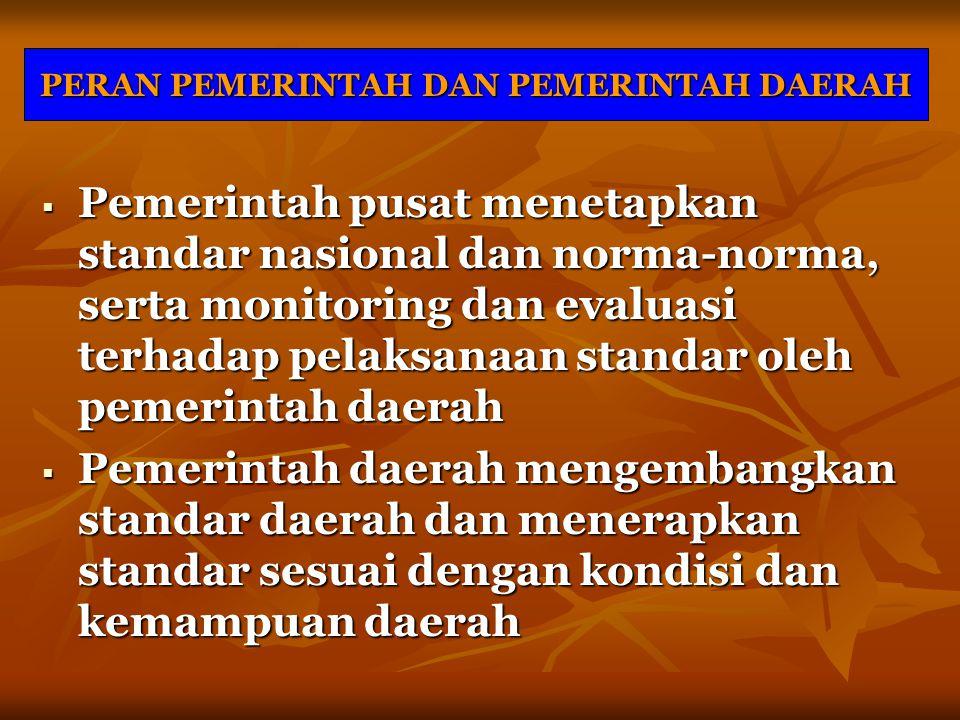 PERAN PEMERINTAH DAN PEMERINTAH DAERAH  Pemerintah pusat menetapkan standar nasional dan norma-norma, serta monitoring dan evaluasi terhadap pelaksan