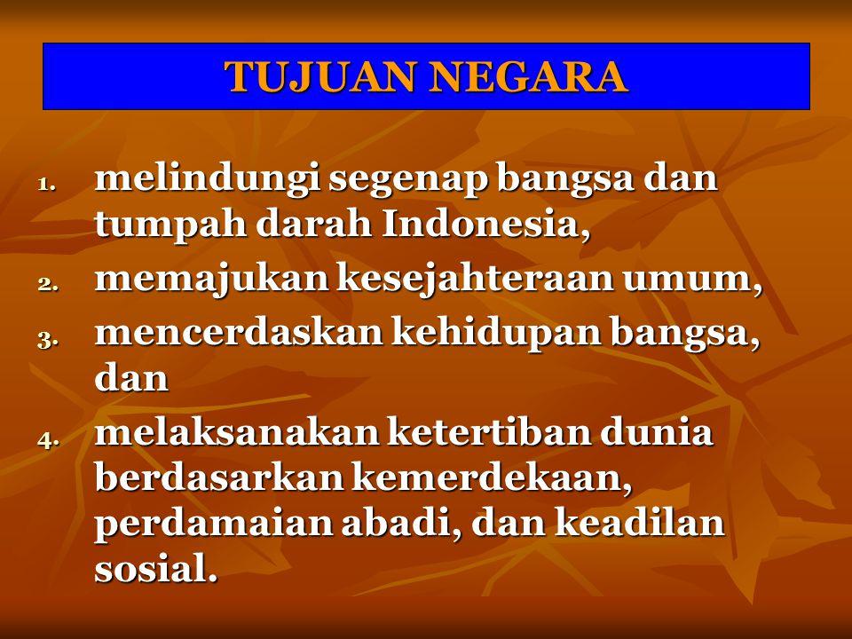TUJUAN NEGARA 1. melindungi segenap bangsa dan tumpah darah Indonesia, 2. memajukan kesejahteraan umum, 3. mencerdaskan kehidupan bangsa, dan 4. melak
