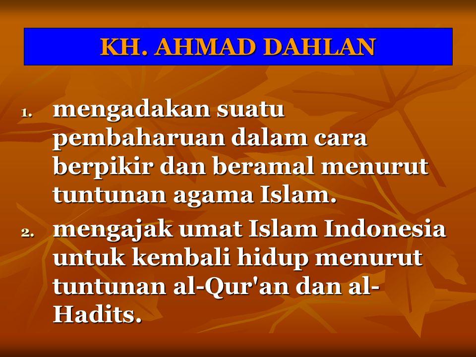 KH. AHMAD DAHLAN 1. mengadakan suatu pembaharuan dalam cara berpikir dan beramal menurut tuntunan agama Islam. 2. mengajak umat Islam Indonesia untuk