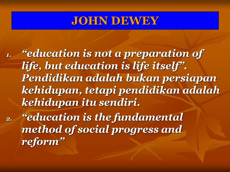 """JOHN DEWEY 1. """"education is not a preparation of life, but education is life itself"""". Pendidikan adalah bukan persiapan kehidupan, tetapi pendidikan a"""