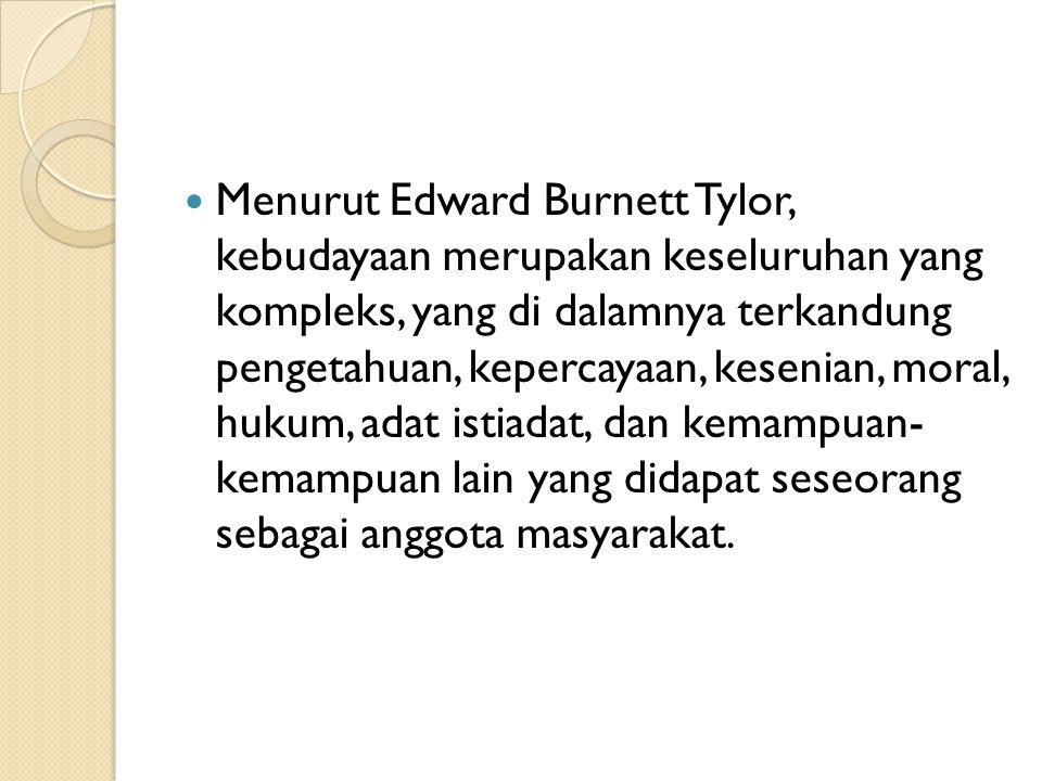 Menurut Edward Burnett Tylor, kebudayaan merupakan keseluruhan yang kompleks, yang di dalamnya terkandung pengetahuan, kepercayaan, kesenian, moral, hukum, adat istiadat, dan kemampuan- kemampuan lain yang didapat seseorang sebagai anggota masyarakat.