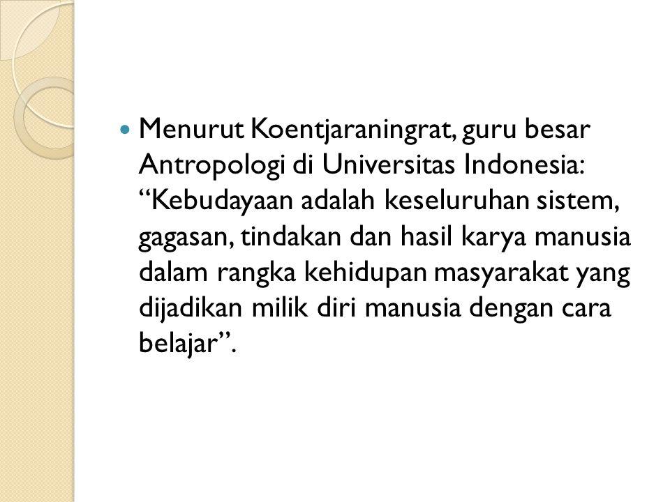 Menurut Koentjaraningrat, guru besar Antropologi di Universitas Indonesia: Kebudayaan adalah keseluruhan sistem, gagasan, tindakan dan hasil karya manusia dalam rangka kehidupan masyarakat yang dijadikan milik diri manusia dengan cara belajar .