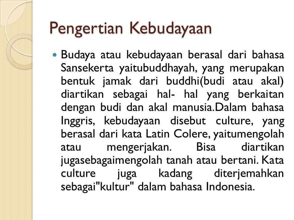 Pengertian Kebudayaan Budaya atau kebudayaan berasal dari bahasa Sansekerta yaitubuddhayah, yang merupakan bentuk jamak dari buddhi(budi atau akal) diartikan sebagai hal- hal yang berkaitan dengan budi dan akal manusia.Dalam bahasa Inggris, kebudayaan disebut culture, yang berasal dari kata Latin Colere, yaitumengolah atau mengerjakan.