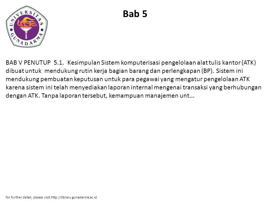 Bab 5 BAB V PENUTUP 5.1. Kesimpulan Sistem komputerisasi pengelolaan alat tulis kantor (ATK) dibuat untuk mendukung rutin kerja bagian barang dan perl