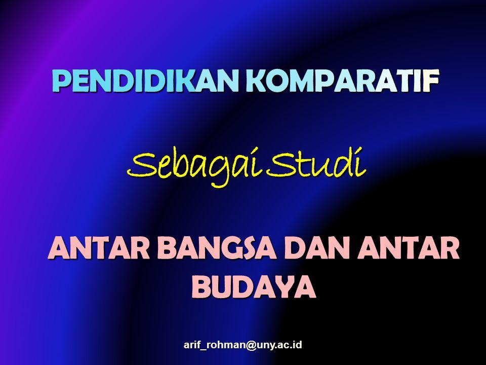 PENDIDIKAN KOMPARATIF Sebagai Studi ANTAR BANGSA DAN ANTAR BUDAYA arif_rohman@uny.ac.id