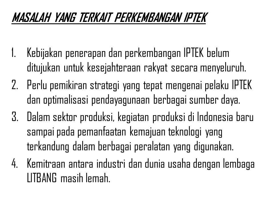 MASALAH YANG TERKAIT PERKEMBANGAN IPTEK 1.Kebijakan penerapan dan perkembangan IPTEK belum ditujukan untuk kesejahteraan rakyat secara menyeluruh. 2.P
