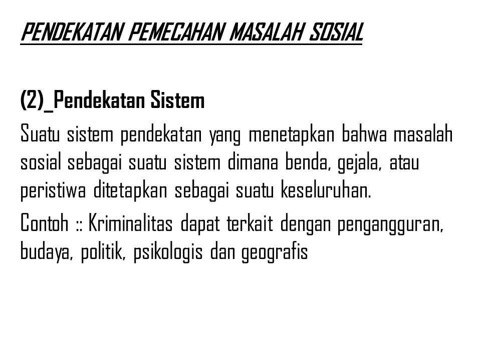 PENDEKATAN PEMECAHAN MASALAH SOSIAL (2)_Pendekatan Sistem Suatu sistem pendekatan yang menetapkan bahwa masalah sosial sebagai suatu sistem dimana benda, gejala, atau peristiwa ditetapkan sebagai suatu keseluruhan.