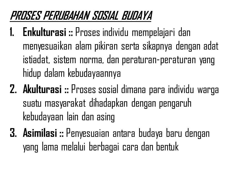 PROSES PERUBAHAN SOSIAL BUDAYA 1. Enkulturasi :: Proses individu mempelajari dan menyesuaikan alam pikiran serta sikapnya dengan adat istiadat, sistem