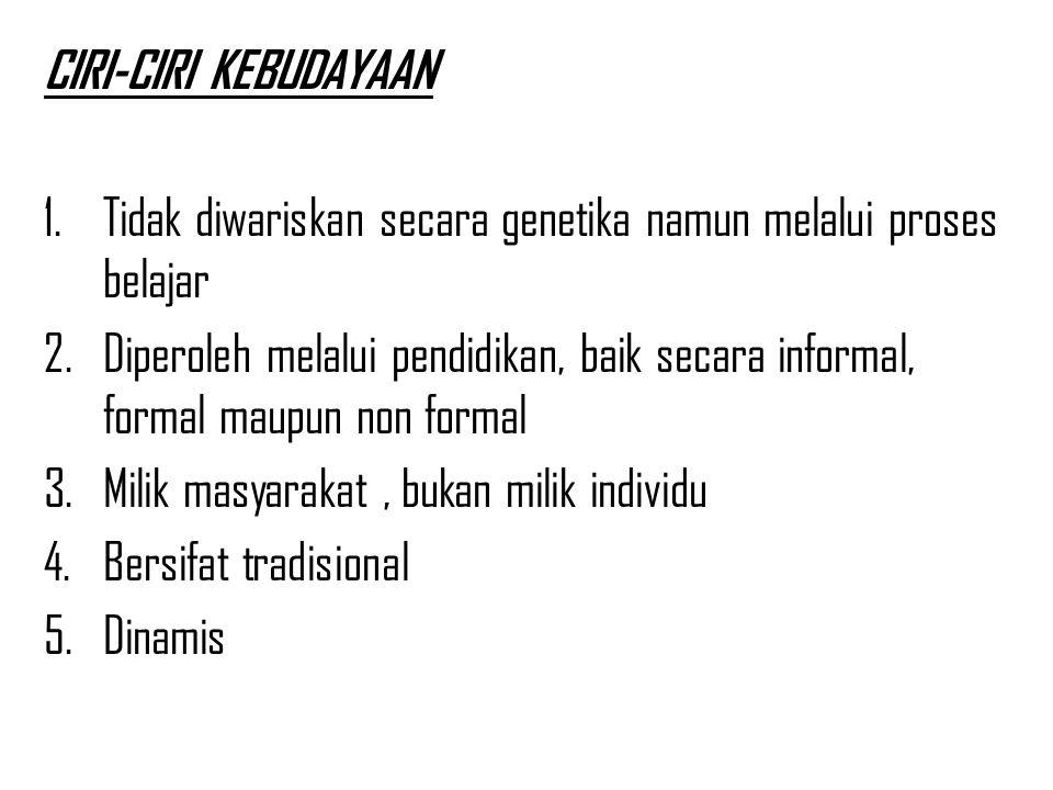 CIRI-CIRI KEBUDAYAAN 1.Tidak diwariskan secara genetika namun melalui proses belajar 2.Diperoleh melalui pendidikan, baik secara informal, formal maupun non formal 3.Milik masyarakat, bukan milik individu 4.Bersifat tradisional 5.Dinamis