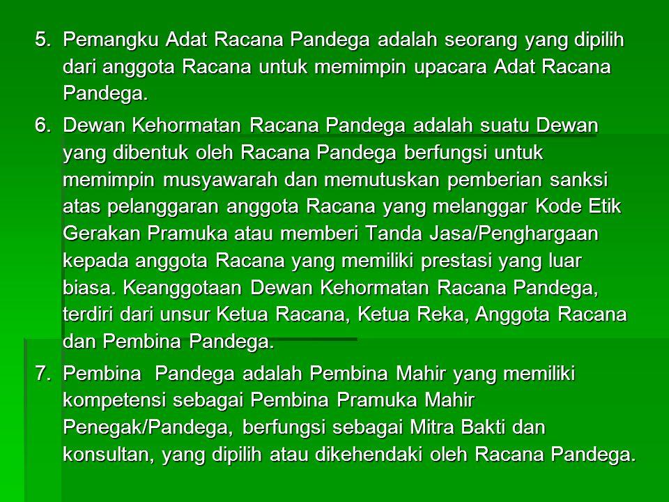5.Pemangku Adat Racana Pandega adalah seorang yang dipilih dari anggota Racana untuk memimpin upacara Adat Racana Pandega. 6.Dewan Kehormatan Racana P