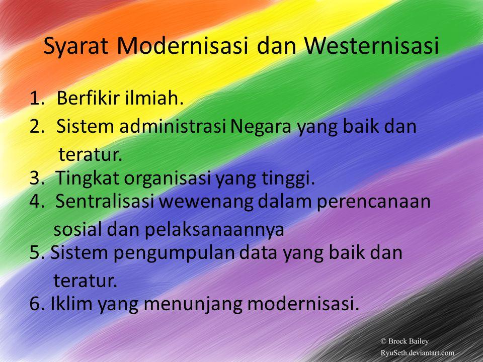 Syarat Modernisasi dan Westernisasi 1.Berfikir ilmiah. 2.Sistem administrasi Negara yang baik dan teratur. 3. Tingkat organisasi yang tinggi. 4. Sentr