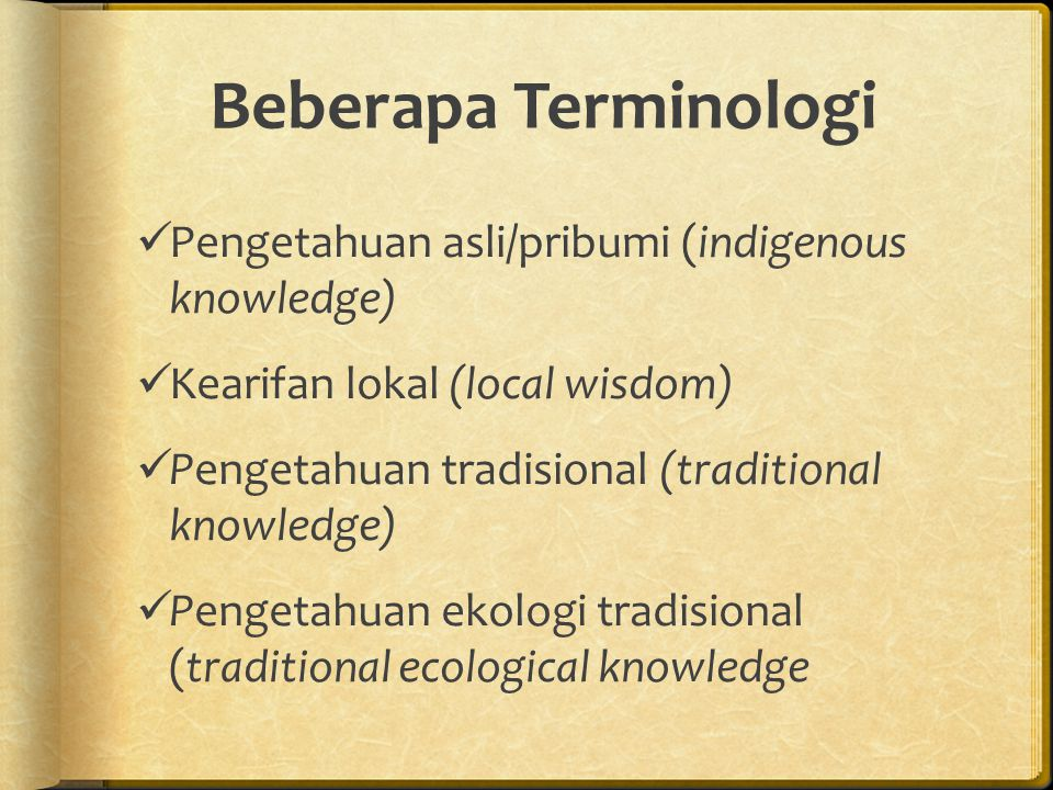 Beberapa Terminologi Pengetahuan asli/pribumi (indigenous knowledge) Kearifan lokal (local wisdom) Pengetahuan tradisional (traditional knowledge) Pengetahuan ekologi tradisional (traditional ecological knowledge