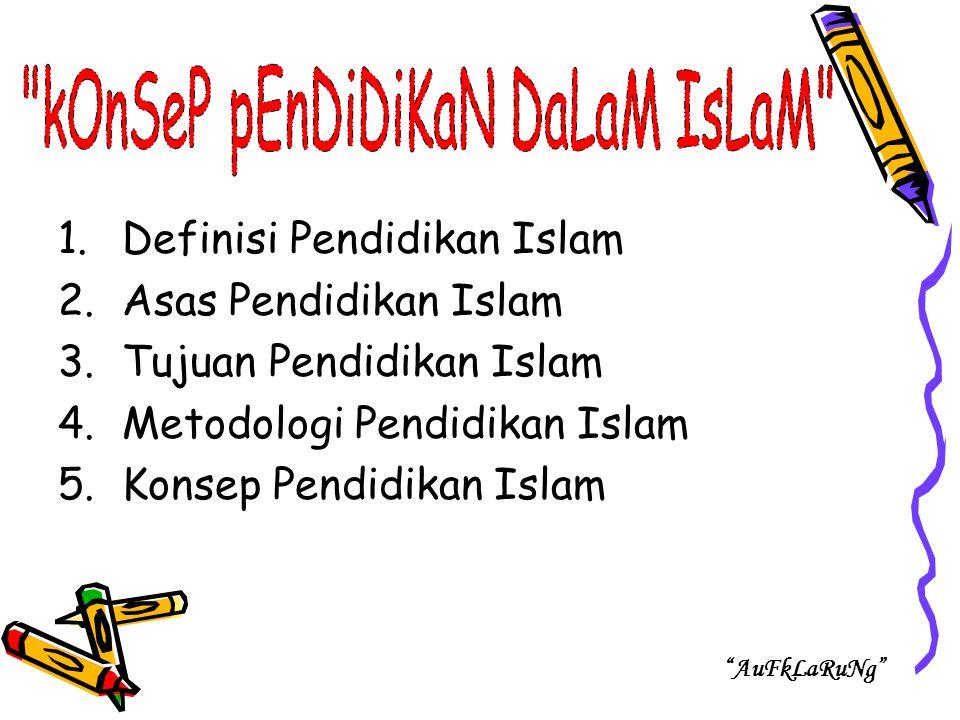 1.Definisi Pendidikan Islam 2.Asas Pendidikan Islam 3.Tujuan Pendidikan Islam 4.Metodologi Pendidikan Islam 5.Konsep Pendidikan Islam AuFkLaRuNg