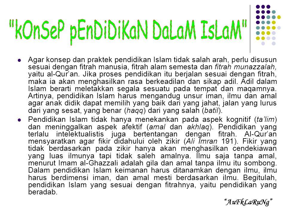 Agar konsep dan praktek pendidikan Islam tidak salah arah, perlu disusun sesuai dengan fitrah manusia, fitrah alam semesta dan fitrah munazzalah, yaitu al-Qur'an.
