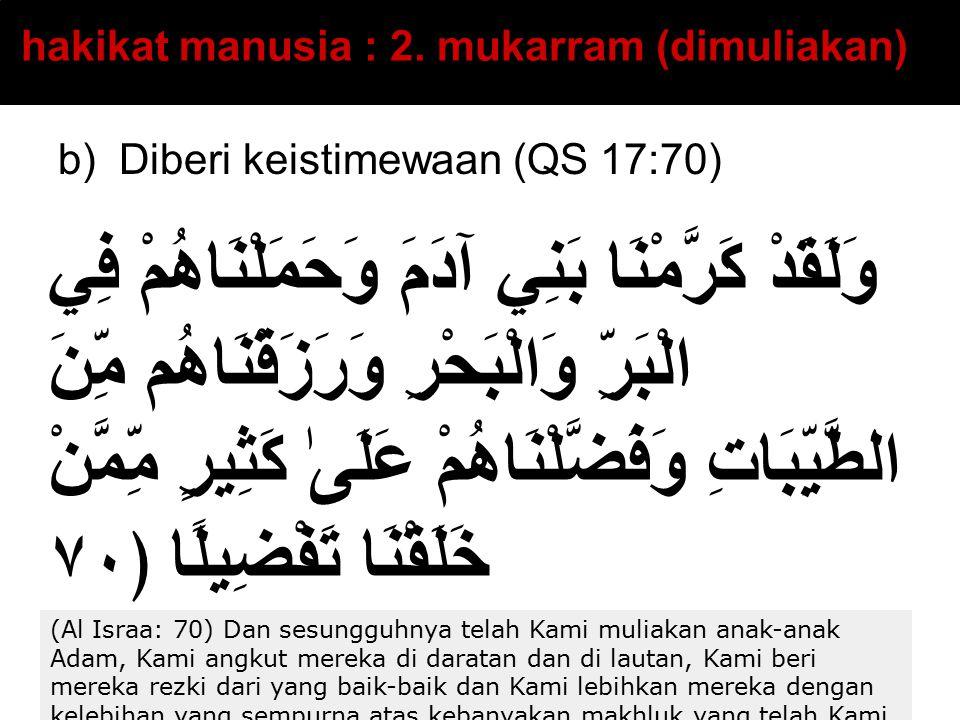 b) Diberi keistimewaan (QS 17:70) hakikat manusia : 2. mukarram (dimuliakan) وَلَقَدْ كَرَّمْنَا بَنِي آدَمَ وَحَمَلْنَاهُمْ فِي الْبَرِّ وَالْبَحْرِ
