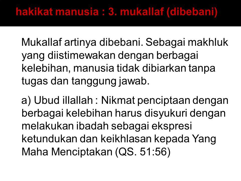 hakikat manusia : 3. mukallaf (dibebani) Mukallaf artinya dibebani. Sebagai makhluk yang diistimewakan dengan berbagai kelebihan, manusia tidak dibiar